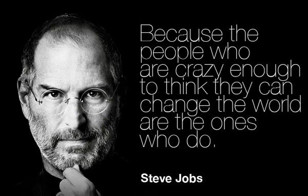 because the people who are crazy enough to think they can change the world are the ones who do