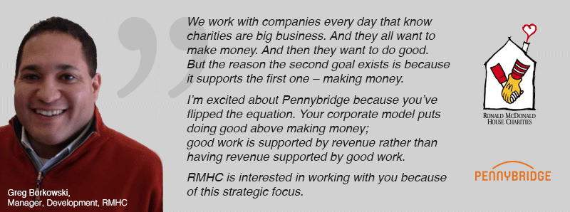 We work with companies every day that know charities are big business. And they all want to make money. And then they want to do good. But the reason the second goal exists is because it supports the first one – making money. I'm excited about Pennybridge because you've flipped the equation. Your corporate model puts doing good above making money; good work is supported by revenue rather than having revenue supported by good work. RMHC is interested in working with you because of this strategic focus.